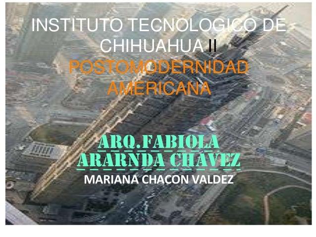 INSTITUTO TECNOLOGICO DECHIHUAHUA IIPOSTOMODERNIDADAMERICANAARQ.FABIOLAARARNDA CHAVEZMARIANA CHACON VALDEZ