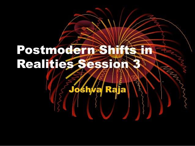 Postmodern Shifts in Realities Session 3 Joshva Raja .