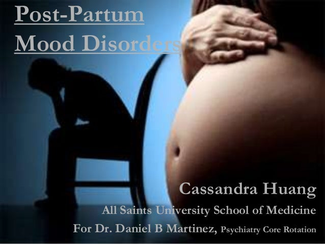 Post-PartumMood DisordersCassandra HuangAll Saints University School of MedicineFor Dr. Daniel B Martinez, Psychiatry Core...