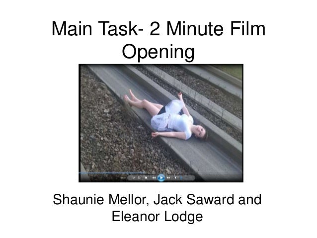 Main Task- 2 Minute FilmOpeningShaunie Mellor, Jack Saward andEleanor Lodge