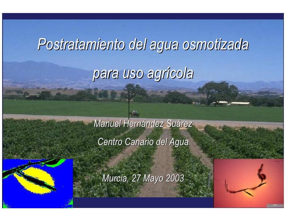 Postratamiento del agua osmotizada        para uso agrícola         Manuel Hernández Suárez         Centro Canario del Agu...