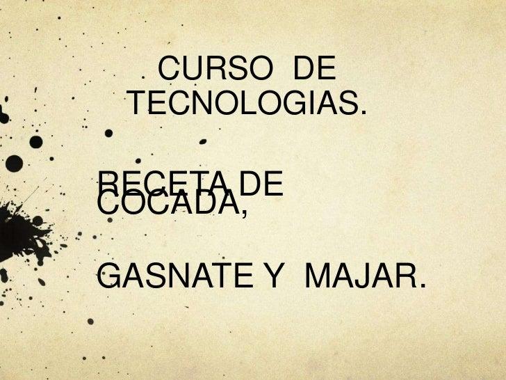 CURSO  DE  TECNOLOGIAS.<br />RECETA DE COCADA, <br />GASNATE Y  MAJAR.<br />