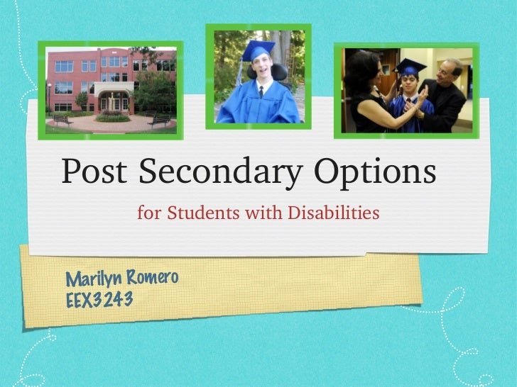 Post Secondary Options  <ul><li>for Students with Disabilities </li></ul>Marilyn Romero EEX3243