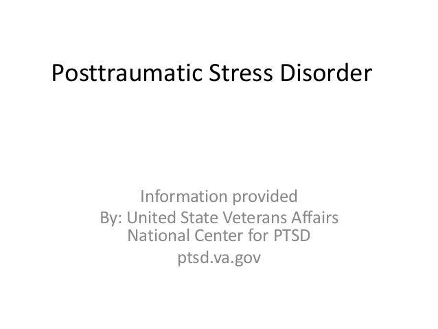 Posttraumatic Stress Disorder  Information provided By: United State Veterans Affairs National Center for PTSD ptsd.va.gov