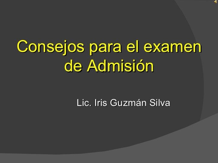 Consejos para el examen     de Admisión       Lic. Iris Guzmán Silva