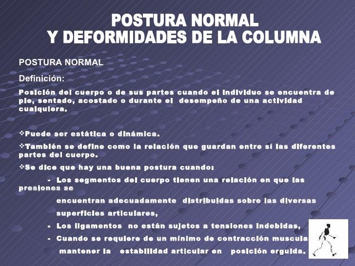 POSTURA NORMAL Y DEFORMIDADES DE LA COLUMNA <ul><li>POSTURA NORMAL </li></ul><ul><li>Definición:  </li></ul><ul><li>Posici...