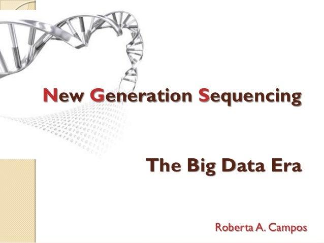 New Generation Sequencing         The Big Data Era                Roberta A. Campos