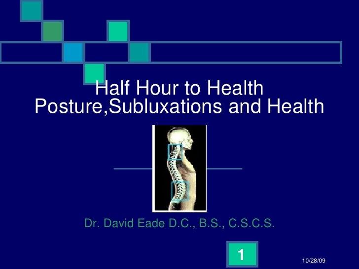 Half Hour to Health Posture,Subluxations and Health Dr. David Eade D.C., B.S., C.S.C.S. 10/28/09