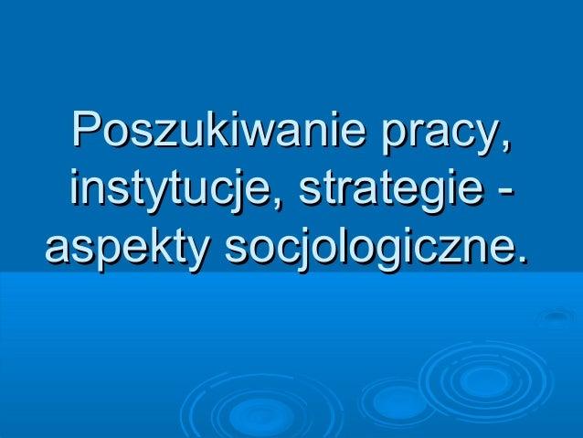 Poszukiwanie pracy,Poszukiwanie pracy, instytucje, strategie -instytucje, strategie - aspekty socjologiczne.aspekty socjol...