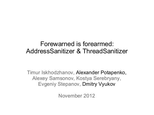 Forewarned is forearmed:AddressSanitizer & ThreadSanitizerTimur Iskhodzhanov, Alexander Potapenko,  Alexey Samsonov, Kosty...