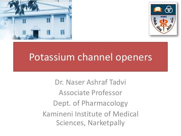 Potassium channel openers     Dr. Naser Ashraf Tadvi      Associate Professor    Dept. of Pharmacology  Kamineni Institute...