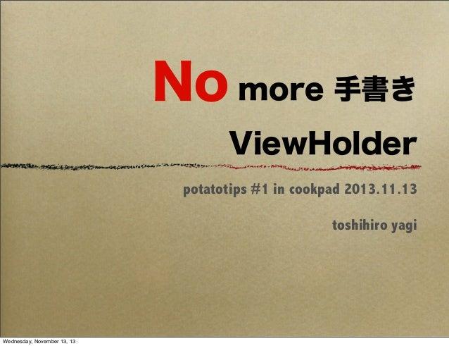 No more 手書き ViewHolder potatotips #1 in cookpad 2013.11.13 toshihiro yagi  Wednesday, November 13, 13