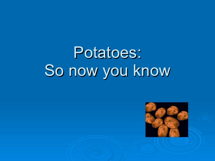Potatoes: So now you know