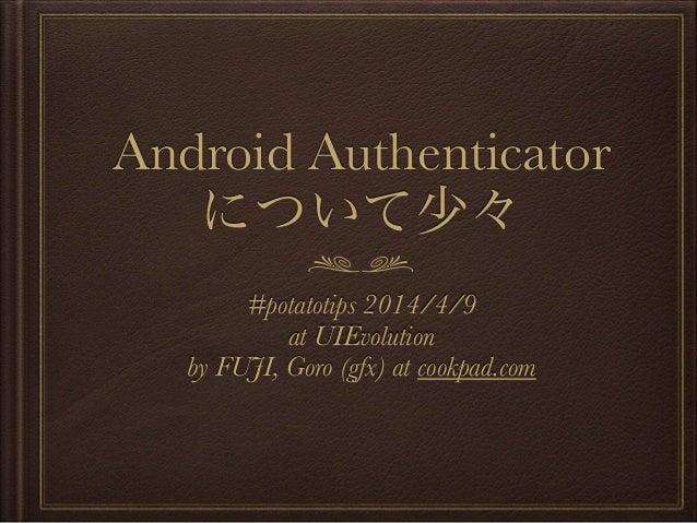 Android Authenticator について少々 #potatotips 2014/4/9 at UIEvolution by FUJI, Goro (gfx) at cookpad.com