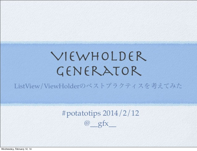 ViewHolder Generator ListView/ViewHolderのベストプラクティスを考えてみた  #potatotips 2014/2/12 @__gfx__  Wednesday, February 12, 14