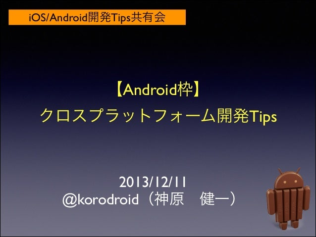iOS/Android開発Tips共有会  【Android枠】  クロスプラットフォーム開発Tips  2013/12/11  @korodroid(神原健一)