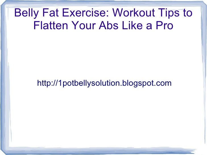 Belly Fat Exercise: Workout Tips to    Flatten Your Abs Like a Pro    http://1potbellysolution.blogspot.com