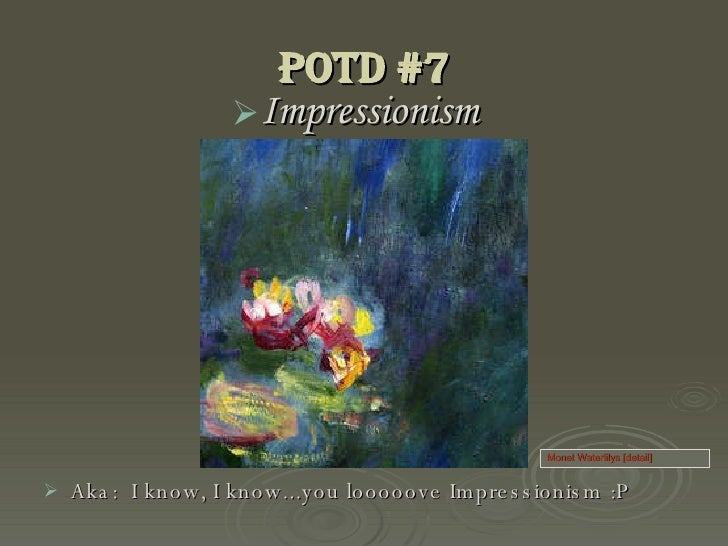 PoTD #7 <ul><li>Impressionism </li></ul><ul><li>Aka:  I know, I know...you looooove Impressionism :P </li></ul>Monet Water...