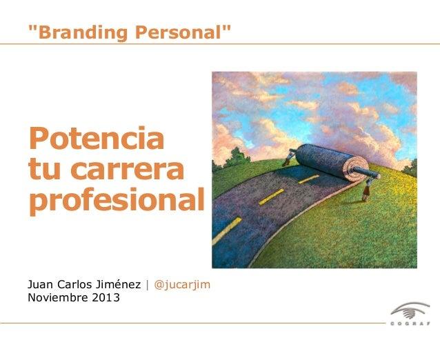 """Branding Personal""  Potencia tu carrera profesional Juan Carlos Jiménez   @jucarjim Noviembre 2013 Potencia Tu Carrera Pr..."