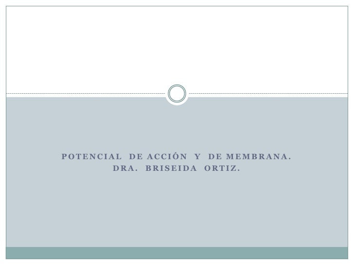 POTENCIAL  DE ACCIÓN  Y  DE MEMBRANA.<br />DRA.  BRISEIDA  ORTIZ.<br />
