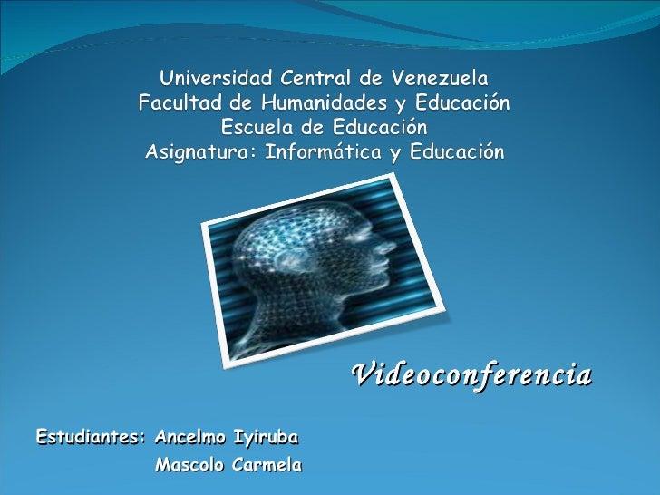 Videoconferencia  Estudiantes: Ancelmo Iyiruba  Mascolo Carmela