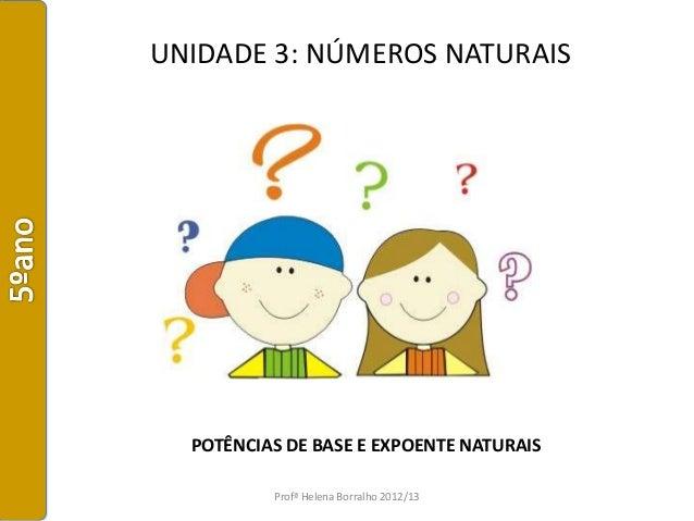 UNIDADE 3: NÚMEROS NATURAIS  POTÊNCIAS DE BASE E EXPOENTE NATURAIS          Profª Helena Borralho 2012/13