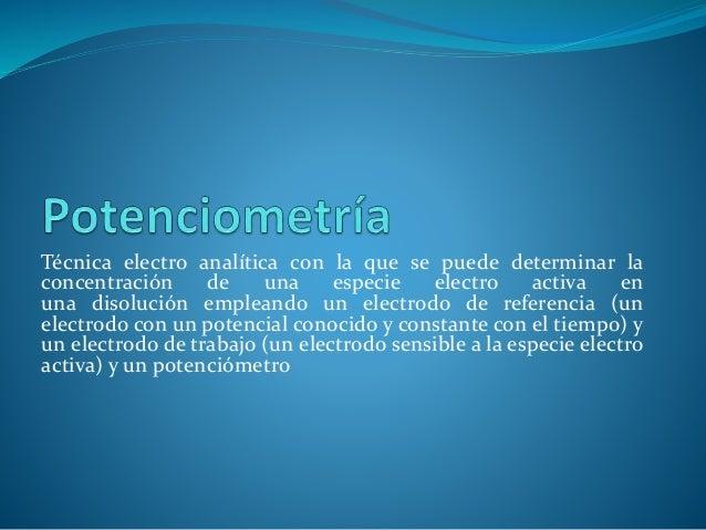 Técnica electro analítica con la que se puede determinar la concentración de una especie electro activa en una disolución ...