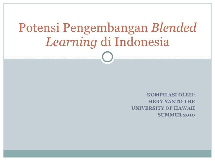 KOMPILASI OLEH: HERY YANTO THE UNIVERSITY OF HAWAII SUMMER 2010 Potensi Pengembangan  Blended Learning  di Indonesia