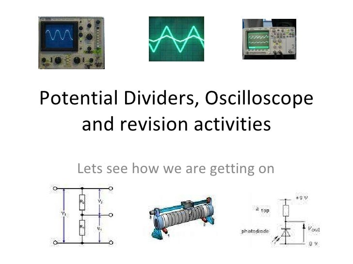 Potential Dividers, Oscilloscope and revision activities Lets see how we are getting on