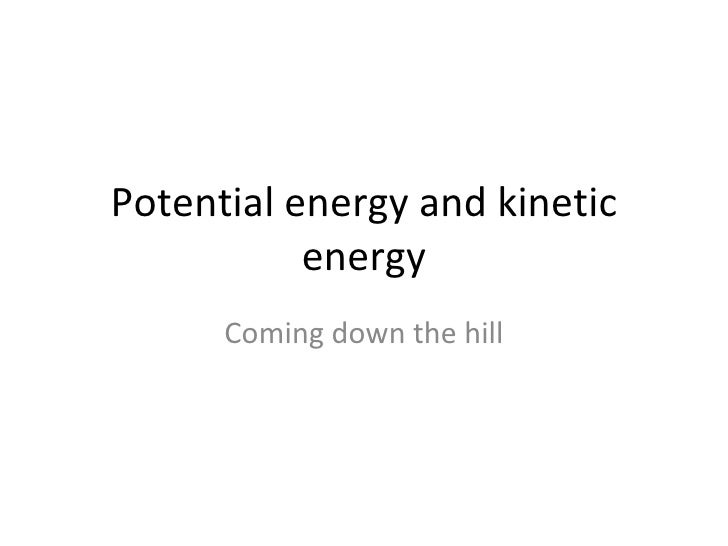 Potential energy and kinetic energy Coming down the hill