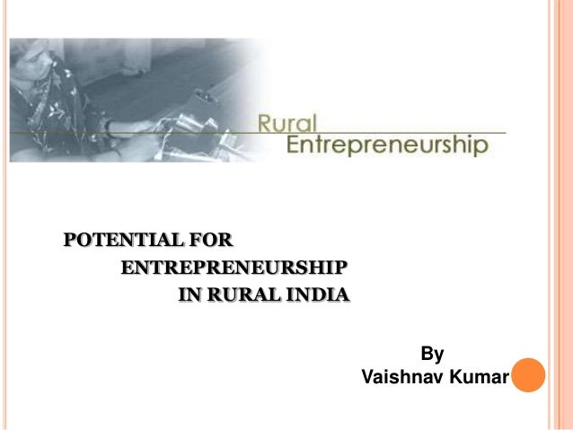 POTENTIAL FOR    ENTREPRENEURSHIP         IN RURAL INDIA                                By                          Vaishn...