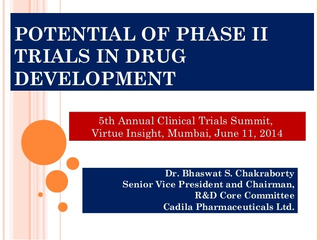 POTENTIAL OF PHASE II TRIALS IN DRUG DEVELOPMENT Dr. Bhaswat S. Chakraborty Senior Vice President and Chairman, R&D Core C...