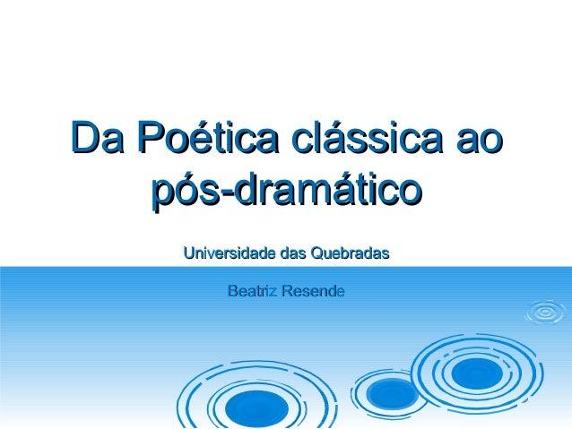 Da Poética clássica ao   pós-dramático     Universidade das Quebradas          Beatriz Resende