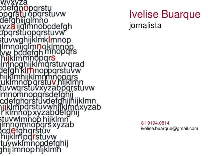 Ivelise Buarquejornalista   81 9194.0814   ivelise.buarque@gmail.com