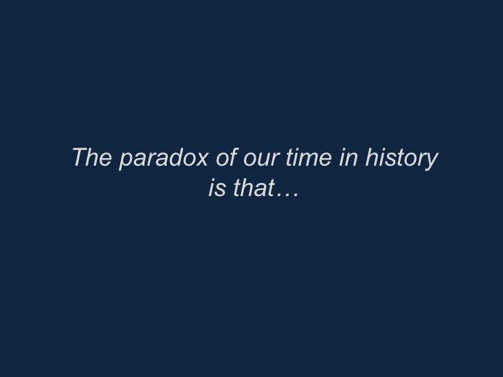 The paradox of our time in history is that…