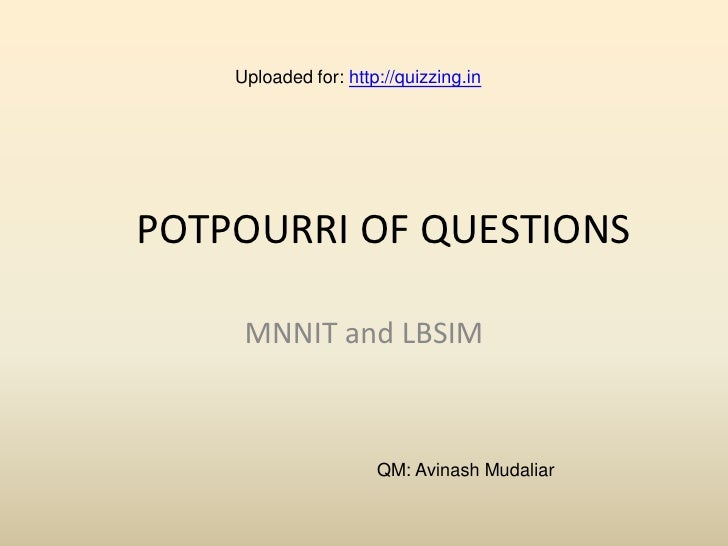 Uploaded for: http://quizzing.in     POTPOURRI OF QUESTIONS       MNNIT and LBSIM                          QM: Avinash Mud...