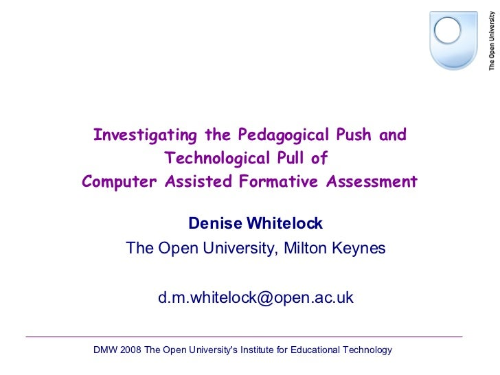 Investigating the Pedagogical Push and Technological Pull of  Computer Assisted Formative Assessment Denise Whitelock The ...
