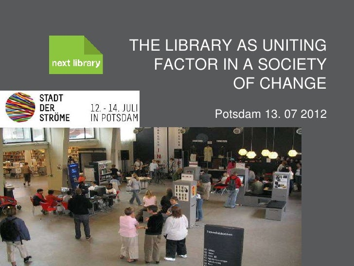 THE LIBRARY AS UNITING  FACTOR IN A SOCIETY           OF CHANGE                           Potsdam 13. 07 2012         Knud...