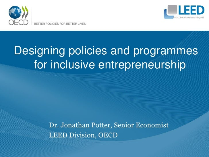 Designing policies and programmes   for inclusive entrepreneurship      Dr. Jonathan Potter, Senior Economist      LEED Di...