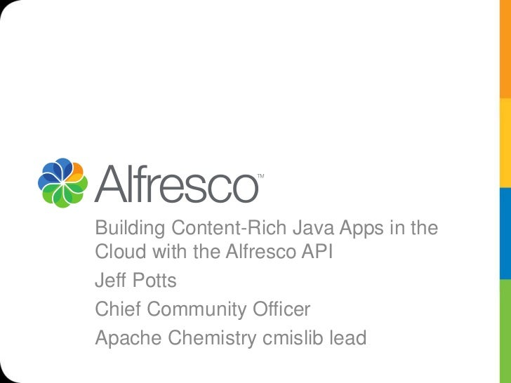 Building Content-Rich Java Apps in theCloud with the Alfresco APIJeff PottsChief Community OfficerApache Chemistry cmislib...