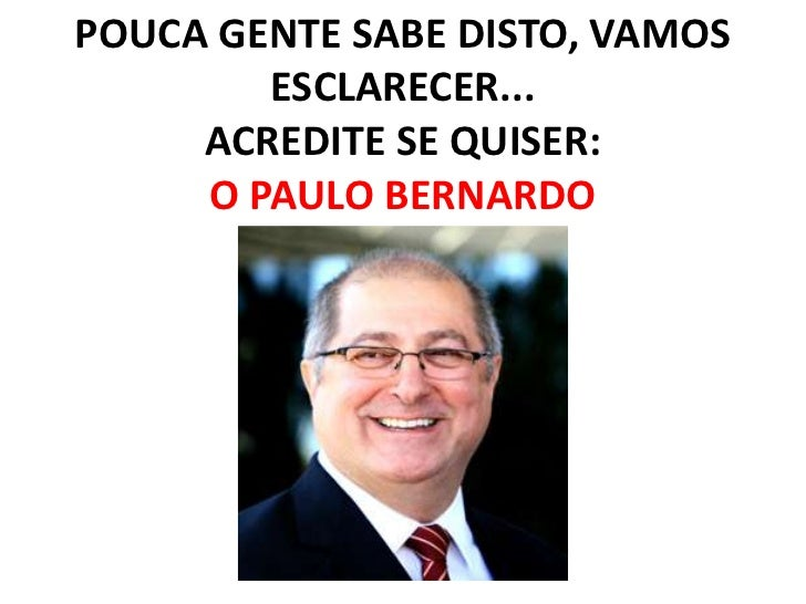 POUCA GENTE SABE DISTO, VAMOS        ESCLARECER...     ACREDITE SE QUISER:     O PAULO BERNARDO