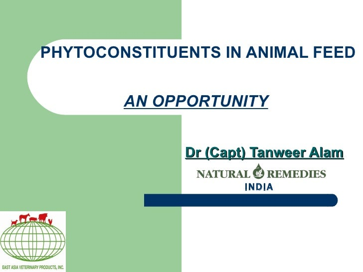 PHYTOCONSTITUENTS IN ANIMAL FEED  AN OPPORTUNITY   Dr (Capt) Tanweer Alam INDIA