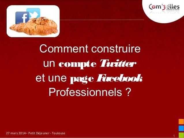 1 27 mars 2014– Petit Déjeuner - Toulouse Comment construire un compte Twitter et une page Facebook Professionnels ?