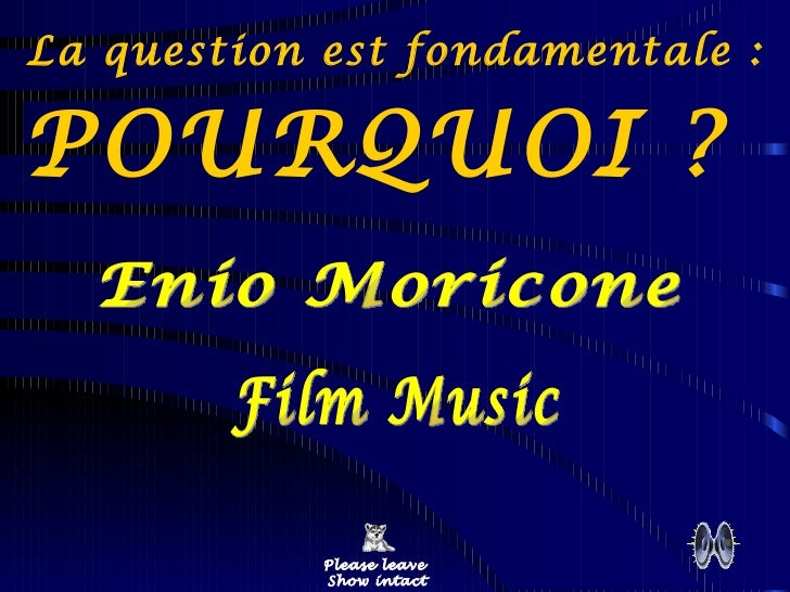 La question est fondamentale :  POURQUOI ?  Please leave  Show intact Enio Moricone Film Music