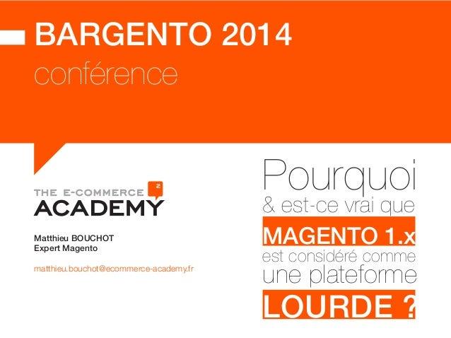 BARGENTO 2014  conférence  Matthieu BOUCHOT  Expert Magento  matthieu.bouchot@ecommerce-academy.fr  Pourquoi & est-ce vrai...