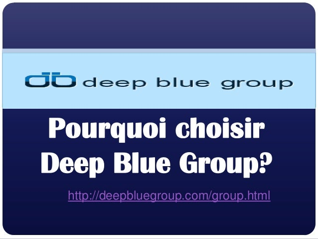 Pourquoi choisirDeep Blue Group?http://deepbluegroup.com/group.html