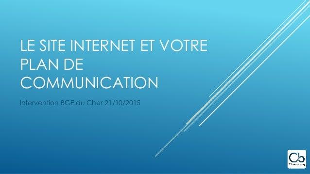 LE SITE INTERNET ET VOTRE PLAN DE COMMUNICATION Intervention BGE du Cher 21/10/2015
