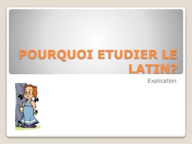POURQUOI ETUDIER LE LATIN? Explication