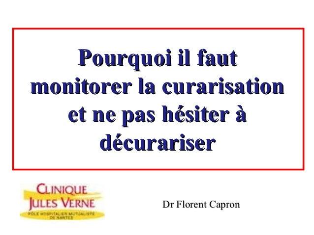 Pourquoi il fautmonitorer la curarisation  et ne pas hésiter à      décurariser             Dr Florent Capron