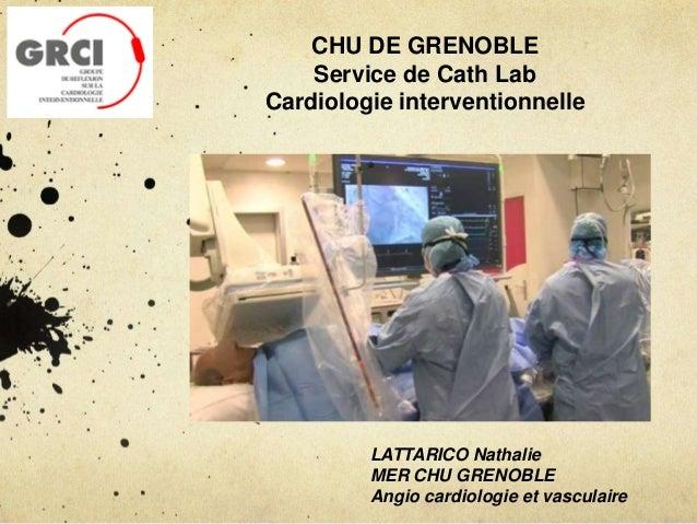 CHU DE GRENOBLE Service de Cath Lab Cardiologie interventionnelle LATTARICO Nathalie MER CHU GRENOBLE Angio cardiologie et...
